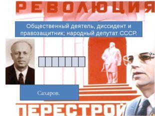 Общественный деятель, диссидент и правозащитник; народный депутат СССР. Сахар