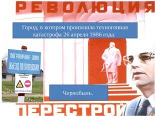 Город, в котором произошла техногенная катастрофа 26 апреля 1986 года. Черноб