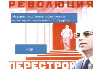 Межправительственная экономическая организация социалистических государств. С