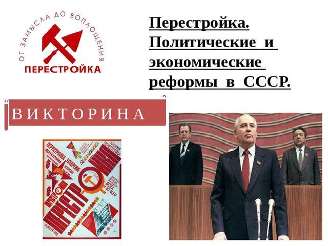 Перестройка. Политические и экономические реформы в СССР. В И К Т О Р И Н А