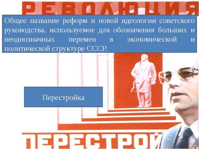 Общее название реформ и новой идеологии советского руководства, используемое...
