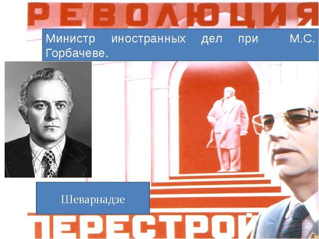 Министр иностранных дел при М.С. Горбачеве. Шеварнадзе