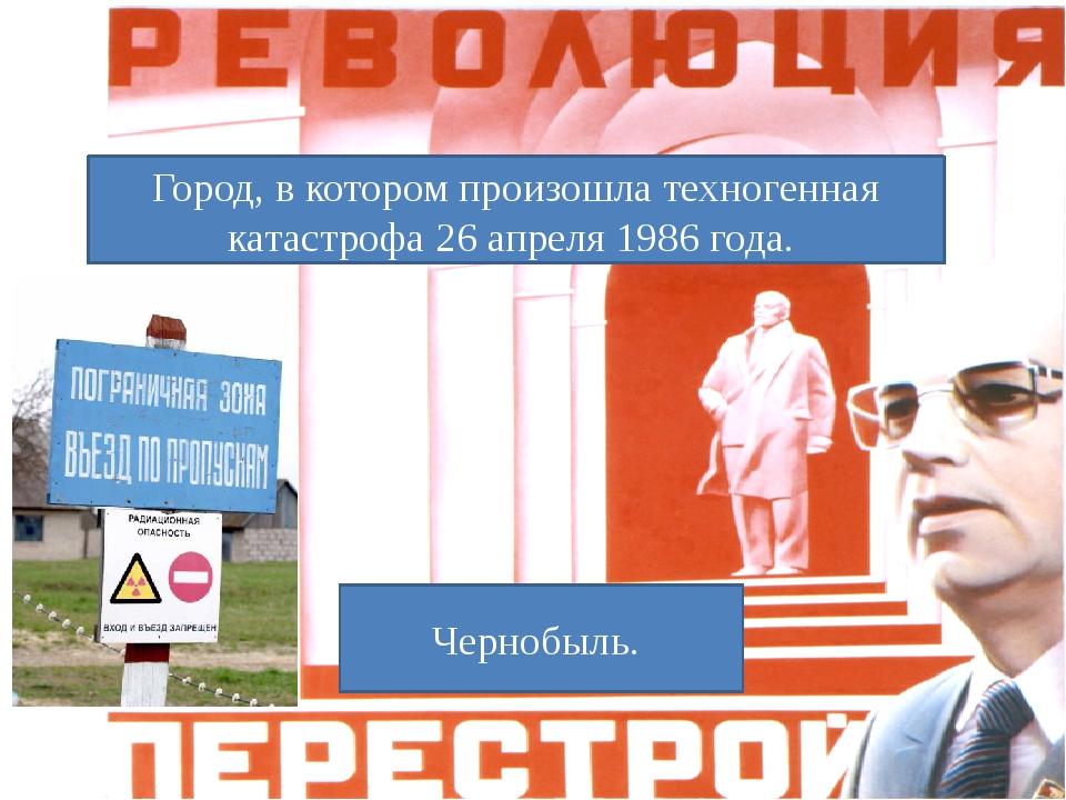 Город, в котором произошла техногенная катастрофа 26 апреля 1986 года. Черноб...