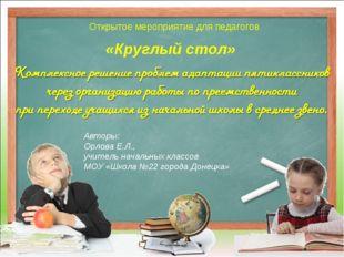 «Круглый стол» Открытое мероприятие для педагогов Авторы: Орлова Е.Л., учител