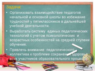 Задачи: Организовать взаимодействие педагогов начальной и основной школы во и