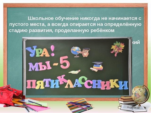 Школьное обучение никогда не начинается с пустого места, а всегда опирается н...