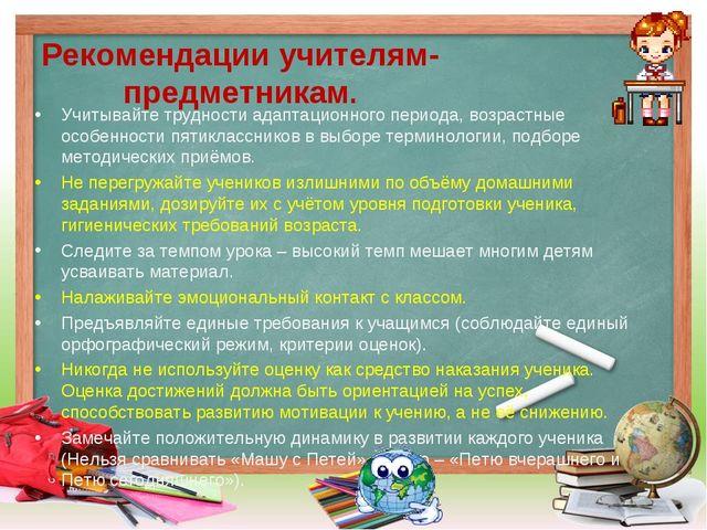 Рекомендации учителям-предметникам. Учитывайте трудности адаптационного пери...