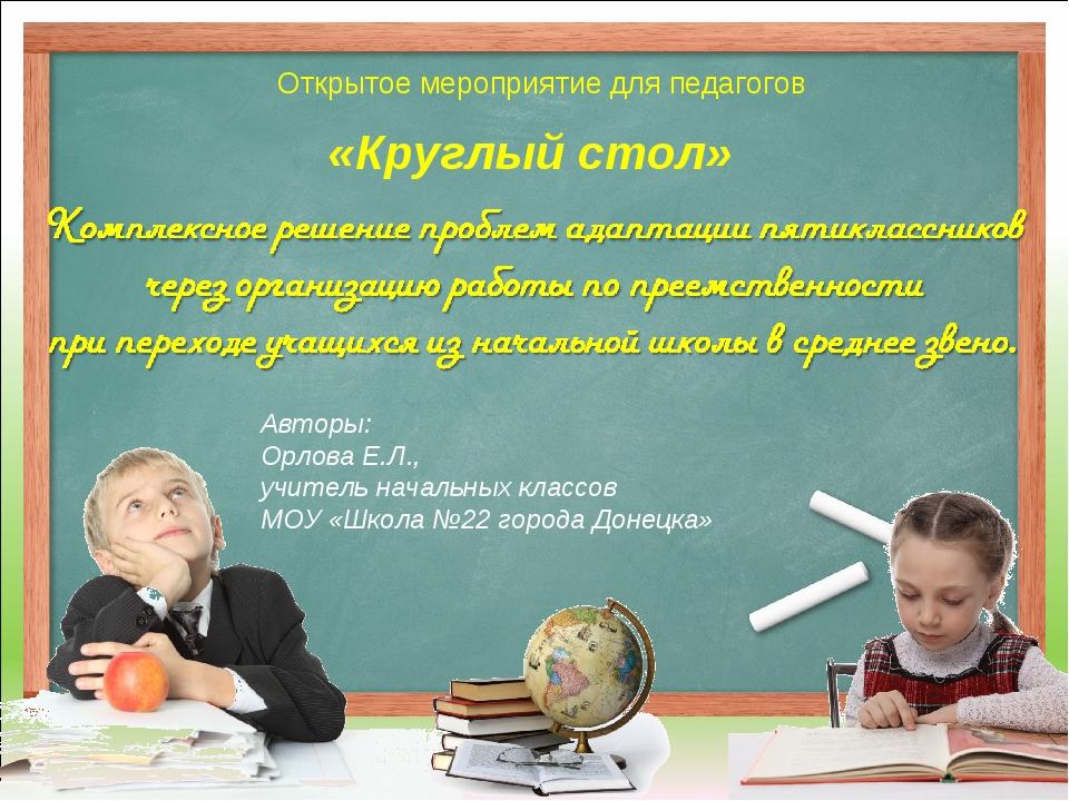 «Круглый стол» Открытое мероприятие для педагогов Авторы: Орлова Е.Л., учител...