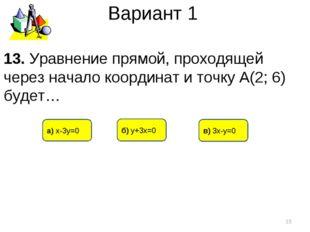 Вариант 1 в) 3х-у=0 б) у+3х=0 а) х-3у=0 * 13. Уравнение прямой, проходящей че