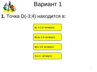 Вариант 1 б) во 2-й четверти а) в 1-й четверти в) в 3-й четверти * 1. Точка D