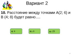 Вариант 2 а) 8 * 10. Расстояние между точками А(2; 6) и В (4; 8) будет равно….