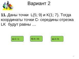 Вариант 2 в) (3; 8) б) (6; 16) а) (2; 1) * 11. Даны точки L(5; 9) и K(1; 7).