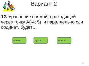 Вариант 2 в) х=-4 б) х=4 а) х=5 * 12. Уравнение прямой, проходящей через точк