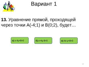 Вариант 1 а) х-4у+8=0 б) х+4у-8=0 в) 4х-у+8=0 * 13. Уравнение прямой, проходя