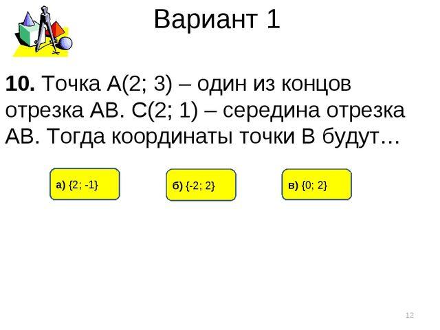 Вариант 1 а) {2; -1} б) {-2; 2} в) {0; 2} * 10. Точка А(2; 3) – один из концо...
