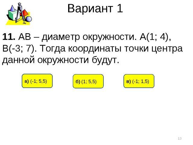 Вариант 1 а) (-1; 5,5) б) (1; 5,5) в) (-1; 1,5) * 11. АВ – диаметр окружности...