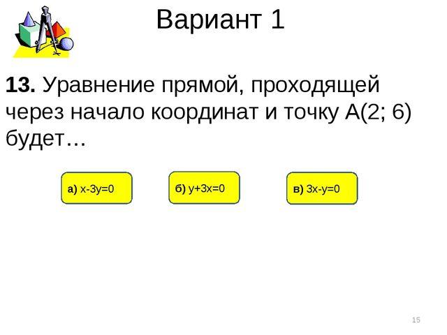 Вариант 1 в) 3х-у=0 б) у+3х=0 а) х-3у=0 * 13. Уравнение прямой, проходящей че...