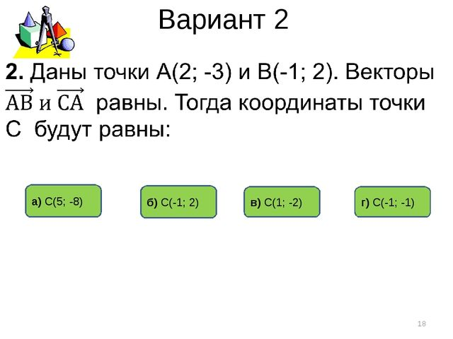 Вариант 2 а) С(5; -8) б) С(-1; 2) в) С(1; -2) * г) С(-1; -1)