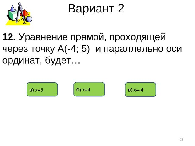 Вариант 2 в) х=-4 б) х=4 а) х=5 * 12. Уравнение прямой, проходящей через точк...