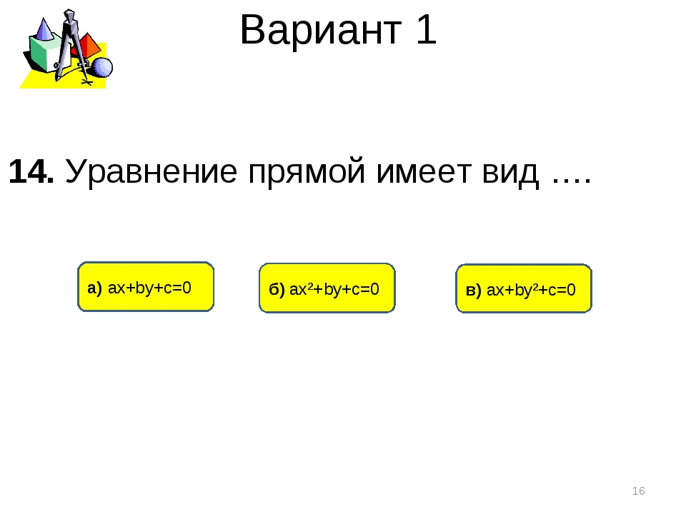 Вариант 1 а) ах+bу+с=0 б) ах²+bу+с=0 в) ах+bу²+с=0 * 14. Уравнение прямой име...