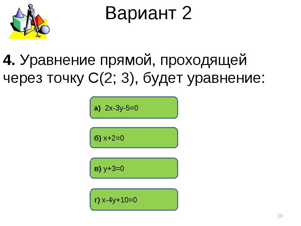 Вариант 2 г) х-4у+10=0 а) 2х-3у-5=0 в) у+3=0 * 4. Уравнение прямой, проходяще...
