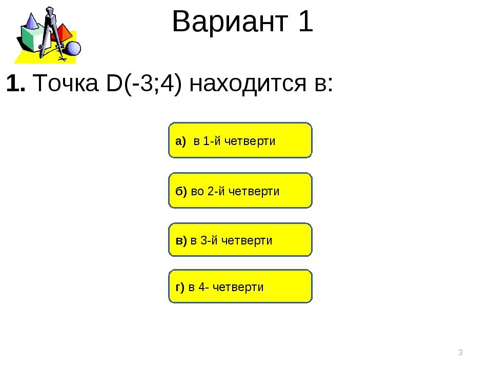 Вариант 1 б) во 2-й четверти а) в 1-й четверти в) в 3-й четверти * 1. Точка D...