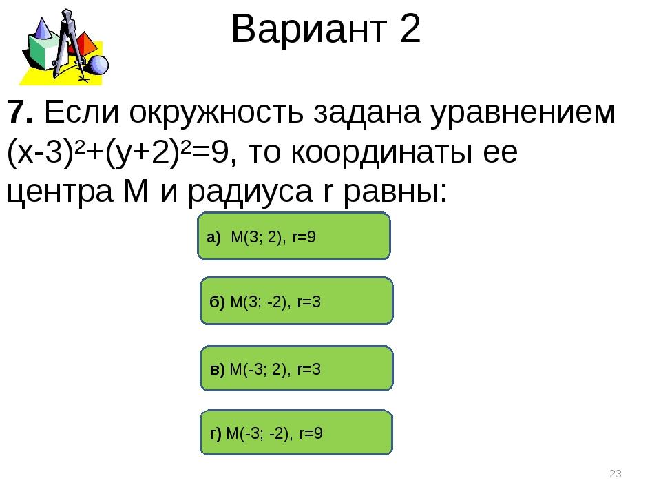 Вариант 2 б) М(3; -2), r=3 а) М(3; 2), r=9 г) М(-3; -2), r=9 * 7. Если окружн...