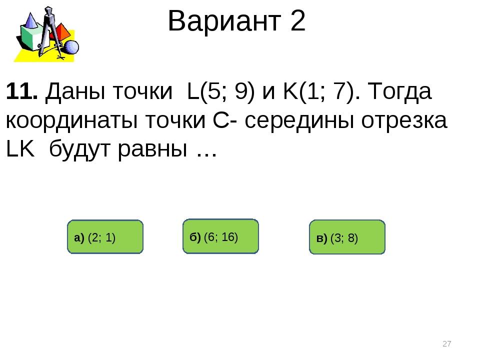 Вариант 2 в) (3; 8) б) (6; 16) а) (2; 1) * 11. Даны точки L(5; 9) и K(1; 7)....