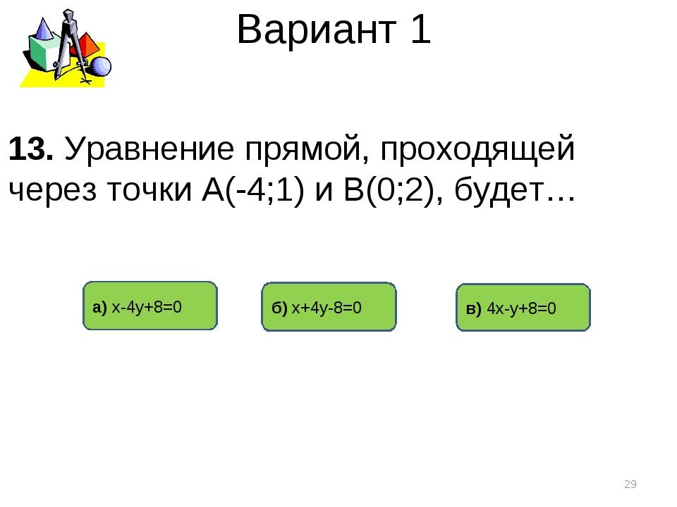 Вариант 1 а) х-4у+8=0 б) х+4у-8=0 в) 4х-у+8=0 * 13. Уравнение прямой, проходя...
