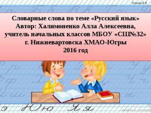 Словарные слова по теме «Русский язык» Автор: Халимоненко Алла Алексеевна, у