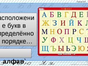 Расположение букв в определённом порядке… алфав`ит Панова В.В.