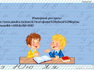 Интернет рессурсы: 1 - https://www.yandex.ru/search/?text=фото%20одной%20берё