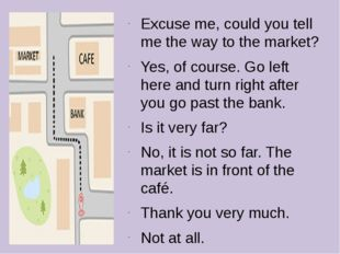 Excuse me, could you tell me the way to the market? Yes, of course. Go left h