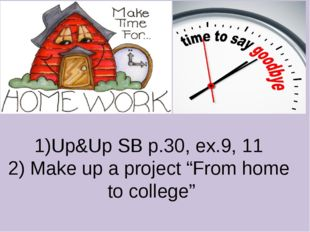 """1)Up&Up SB p.30, ex.9, 11 2) Make up a project """"From home to college"""""""