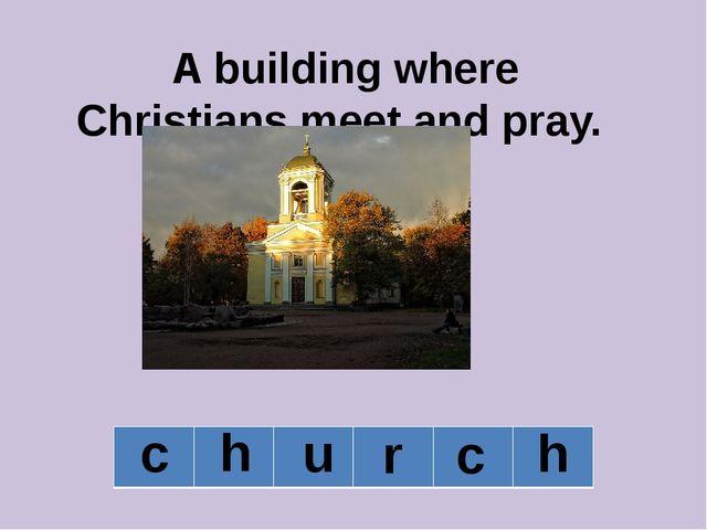 A building where Christians meet and pray. c h u r c h