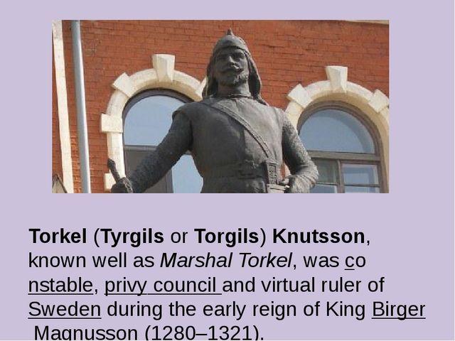 Torkel (Tyrgils or Torgils) Knutsson, known well as Marshal Torkel, was const...