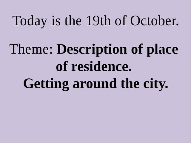 Today is the 19th of October. Theme: Description of place of residence. Getti...