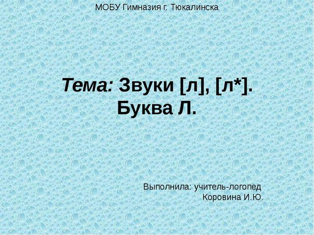 МОБУ Гимназия г. Тюкалинска Тема: Звуки [л], [л*]. Буква Л. Выполнила: учител...