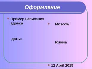 Оформление Пример написания адреса  даты: Moscow  Russia 12 April 2015 04/0