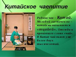 Китайское чаепитие Родина чая – Китай. Молодой листочек по – китайски называ