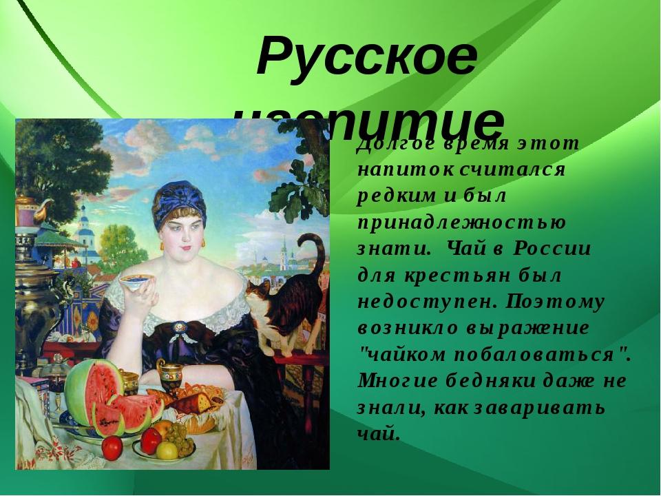 Русское чаепитие Долгое время этот напиток считался редким и был принадлежно...