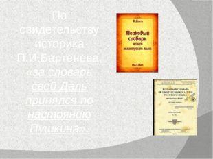По свидетельству историка П.И.Бартенева, «за словарь свой Даль принялся по на