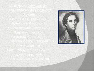 В.И.Даль (псевдоним Казак Луганский ) родился в Лугани. Отец Даля- датчанин,