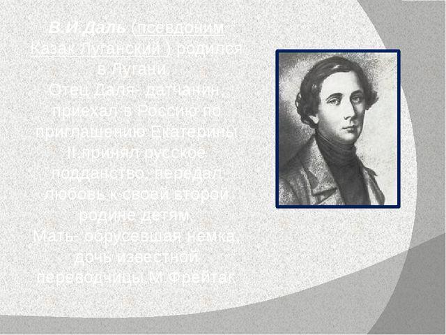 В.И.Даль (псевдоним Казак Луганский ) родился в Лугани. Отец Даля- датчанин,...