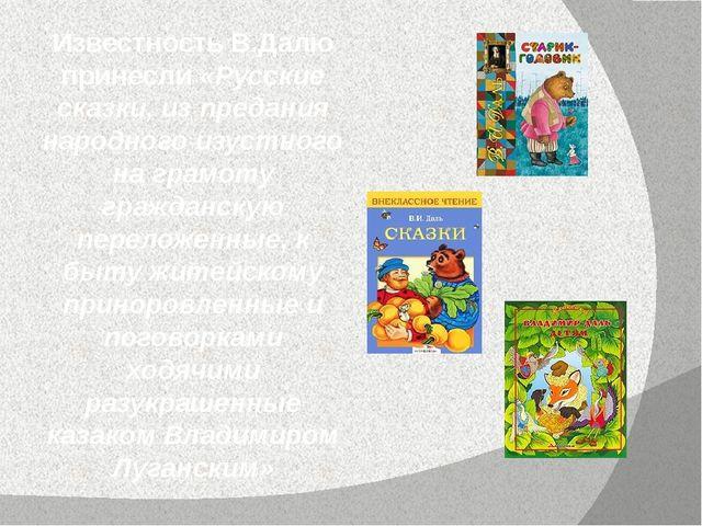 Известность В.Далю принесли «Русские сказки, из предания народного изустного...