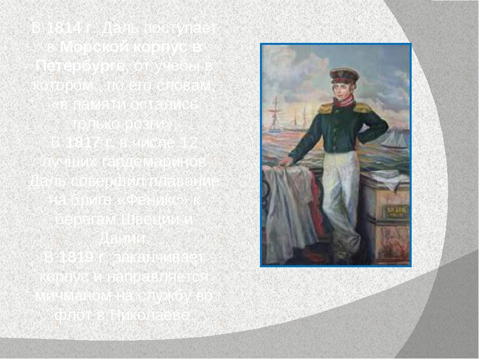 В 1814 г. Даль поступает в Морской корпус в Петербурге, от учебы в котором ,...