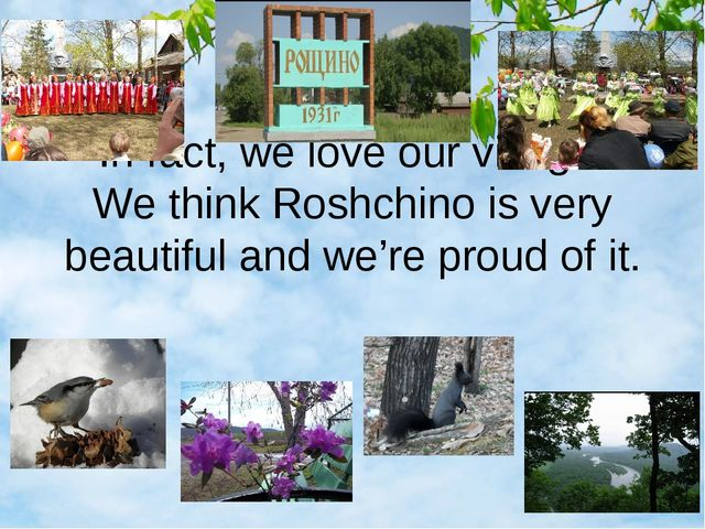 In fact, we love our village. We think Roshchino is very beautiful and we're...