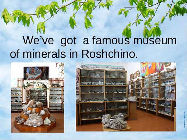 We've got a famous museum of minerals in Roshchino.