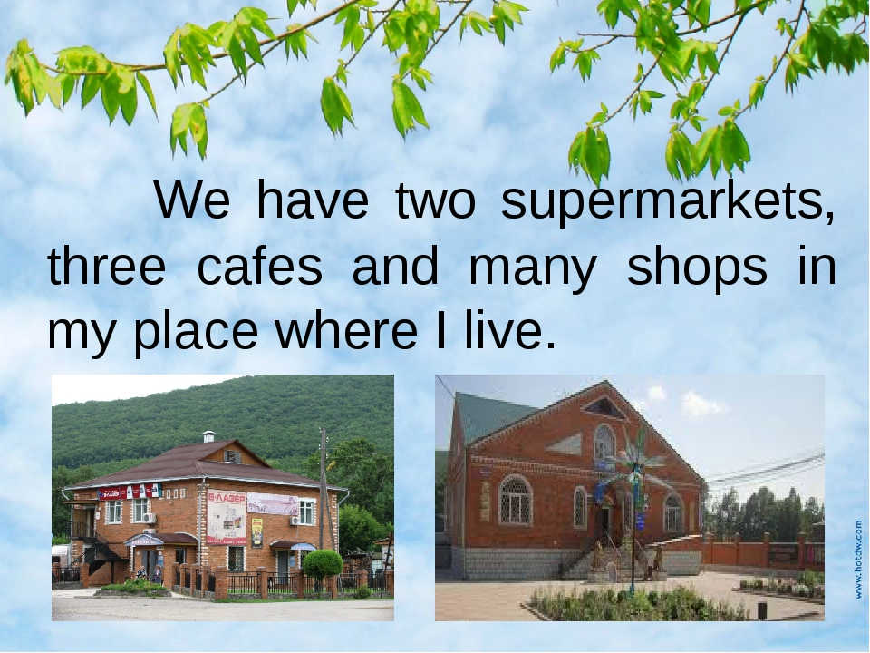 We have two supermarkets, three cafes and many shops in my place where I live.