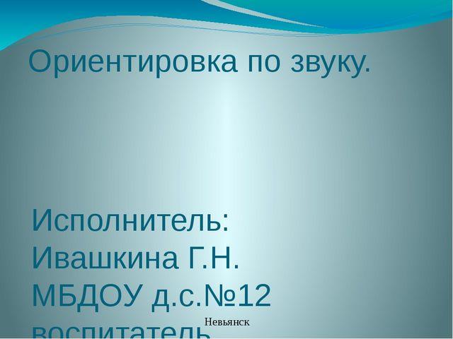 Ориентировка по звуку. Исполнитель: Ивашкина Г.Н. МБДОУ д.с.№12 воспитатель Н...